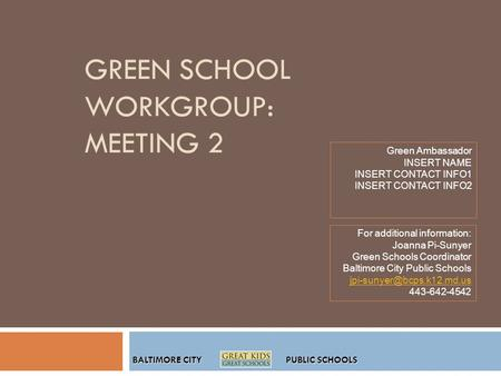 BALTIMORE CITY PUBLIC SCHOOLS GREEN SCHOOL WORKGROUP: MEETING 2 Green Ambassador INSERT NAME INSERT CONTACT INFO1 INSERT CONTACT INFO2 For additional information: