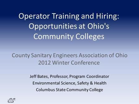 Operator Training and Hiring: Opportunities at Ohio's Community Colleges County Sanitary Engineers Association of Ohio 2012 Winter Conference Jeff Bates,