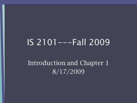IS 2101---Fall 2009 Introduction and Chapter 1 8/17/2009.