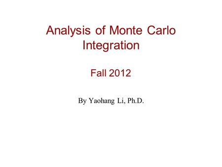 Analysis of Monte Carlo Integration Fall 2012 By Yaohang Li, Ph.D.