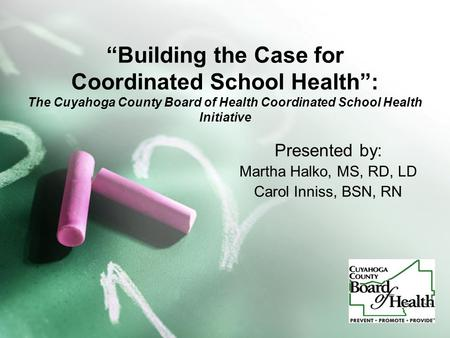 """Building the Case for Coordinated School Health"": The Cuyahoga County Board of Health Coordinated School Health Initiative Presented by: Martha Halko,"