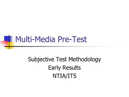 Multi-Media Pre-Test Subjective Test Methodology Early Results NTIA/ITS.