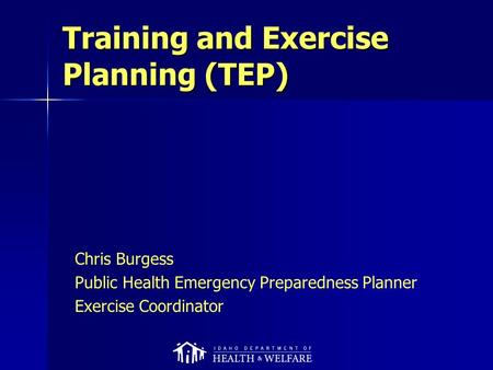 Training and Exercise Planning (TEP) Chris Burgess Public Health Emergency Preparedness Planner Exercise Coordinator.