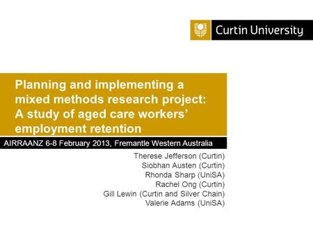 Planning and implementing a mixed methods research project: A study of aged care workers' employment retention Therese Jefferson (Curtin) Siobhan Austen.