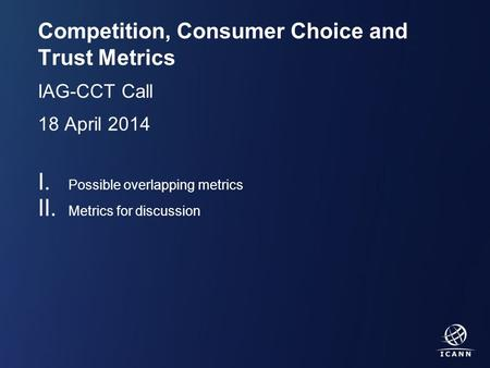 Text Competition, Consumer Choice and Trust Metrics IAG-CCT Call 18 April 2014 I. Possible overlapping metrics II. Metrics for discussion.