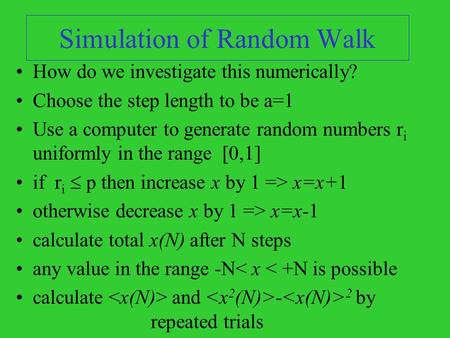 Simulation of Random Walk How do we investigate this numerically? Choose the step length to be a=1 Use a computer to generate random numbers r i uniformly.