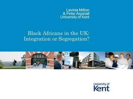 Black Africans in the UK: Integration or Segregation? Lavinia Mitton & Peter Aspinall University of Kent.