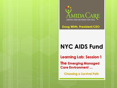 NYC AIDS Fund Learning Lab: Session 1 The Emerging Managed Care Environment … Choosing a Survival Path Doug Wirth, President/CEO.