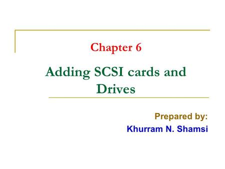 Chapter 6 Adding SCSI cards and Drives Prepared by: Khurram N. Shamsi.