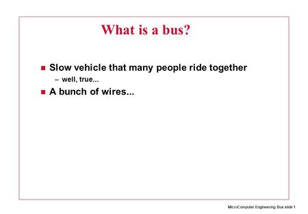 MicroComputer Engineering Bus slide 1 What is a bus? Slow vehicle that many people ride together –well, true... A bunch of wires...