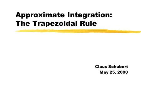 Approximate Integration: The Trapezoidal Rule Claus Schubert May 25, 2000.