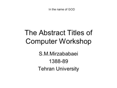 The Abstract Titles of <strong>Computer</strong> Workshop S.M.Mirzababaei 1388-89 Tehran University In the name of GOD.