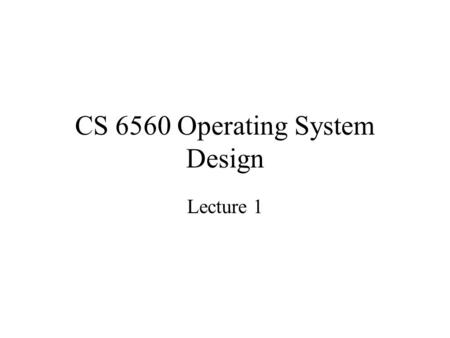 CS 6560 Operating System Design Lecture 1. Overview 1.1 What is an operating system 1.2 History of operating systems 1.3 The operating system zoo 1.4.
