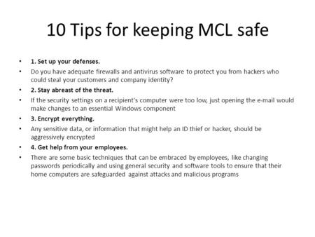 10 Tips for keeping MCL safe 1. Set up your defenses. Do you have adequate firewalls and antivirus software to protect you from hackers who could steal.