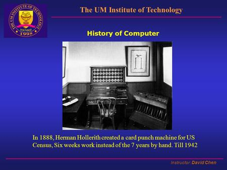 Instructor: David Chen The UM Institute of Technology History of Computer In 1888, Herman Hollerith created a card punch machine for US Census, Six weeks.