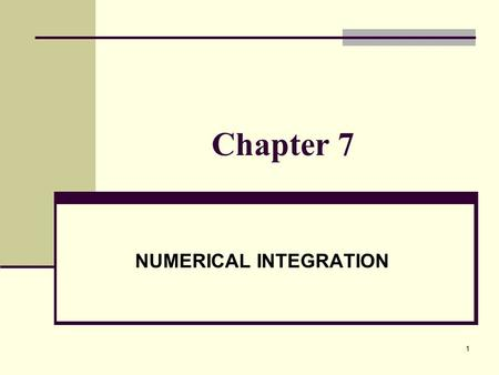 1 Chapter 7 NUMERICAL INTEGRATION. 2 PRELIMINARIES We use numerical integration when the function f(x) may not be integrable in closed form or even in.