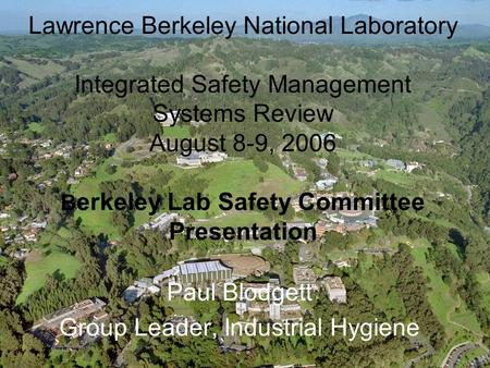 1 Lawrence Berkeley National Laboratory Integrated Safety Management Systems Review August 8-9, 2006 B erkeley Lab Safety Committee Presentation Paul Blodgett.