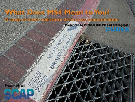 What Does MS4 Mean to You? A study of sewer and storm drain cross contamination Presented by Michael Hill, PE and Steve Jepsen Presented to: