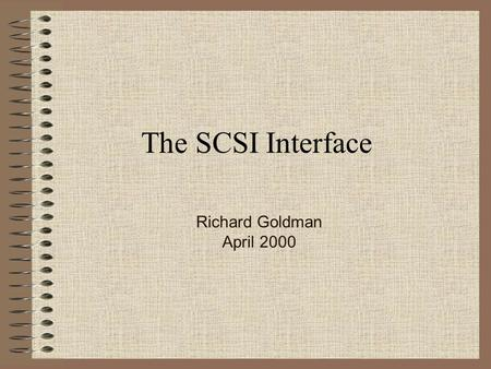 The SCSI Interface Richard Goldman April 2000. SCSI Small Computer System Interface –A bus system that allows many different types of devices to operate.