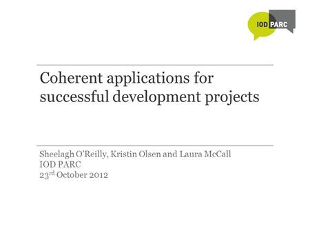 Coherent applications for successful development projects Sheelagh O'Reilly, Kristin Olsen and Laura McCall IOD PARC 23 rd October 2012.