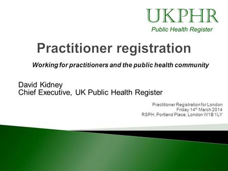 Working for practitioners and the public health community David Kidney Chief Executive, UK Public Health Register Practitioner Registration for London.