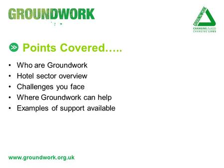 Www.groundwork.org.uk Points Covered….. Who are Groundwork Hotel sector overview Challenges you face Where Groundwork can help Examples of support available.