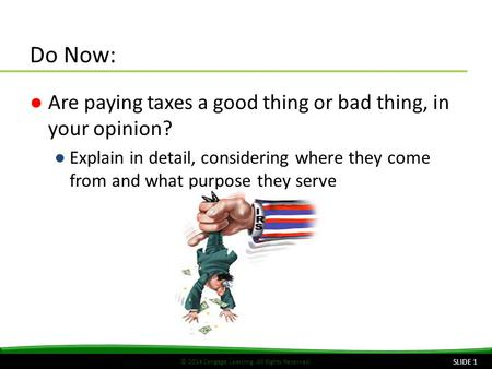 © 2014 Cengage Learning. All Rights Reserved. Do Now: ●Are paying taxes a good thing or bad thing, in your opinion? ●Explain in detail, considering where.