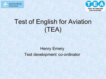 Test of English for Aviation (TEA) Henry Emery Test development co-ordinator.
