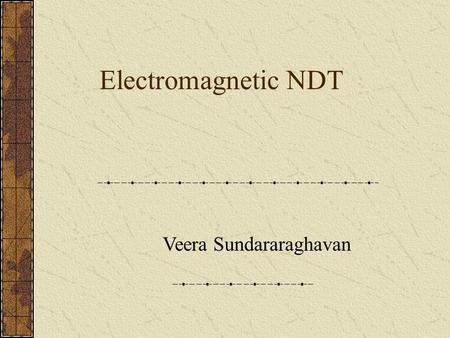 Electromagnetic NDT Veera Sundararaghavan. Research at IIT-madras 1.Axisymmetric Vector Potential based Finite Element Model for Conventional,Remote field.