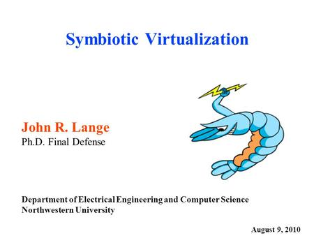 Symbiotic Virtualization John R. Lange Ph.D. Final Defense Department of Electrical Engineering and Computer Science Northwestern University August 9,