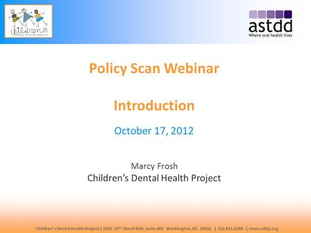 Children's Dental Health Project | 1020 19 th Street NW, Suite 400 Washington, DC 20036 | 202.833.8288 | www.cdhp.org Policy Scan Webinar Introduction.