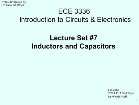 1 ECE 3336 Introduction to Circuits & Electronics Lecture Set #7 Inductors and Capacitors Fall 2012, TUE&TH 5:30-7:00pm Dr. Wanda Wosik Notes developed.