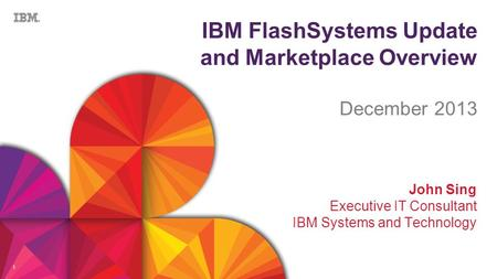 1 IBM FlashSystems Update and Marketplace Overview December 2013 John Sing Executive IT Consultant IBM Systems and Technology.