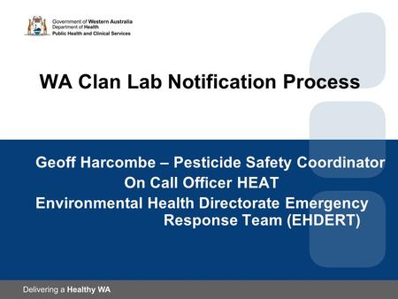 WA Clan Lab Notification Process Geoff Harcombe – Pesticide Safety Coordinator On Call Officer HEAT Environmental Health Directorate Emergency Response.