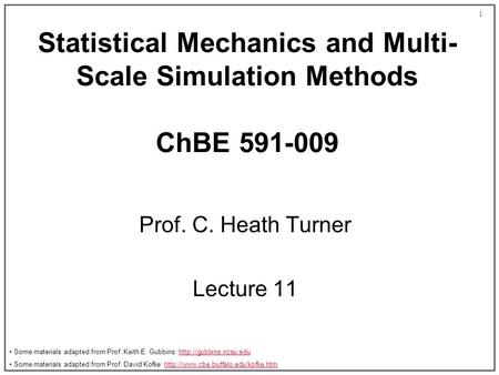 1 Statistical Mechanics and Multi- Scale Simulation Methods ChBE 591-009 Prof. C. Heath Turner Lecture 11 Some materials adapted from Prof. Keith E. Gubbins:
