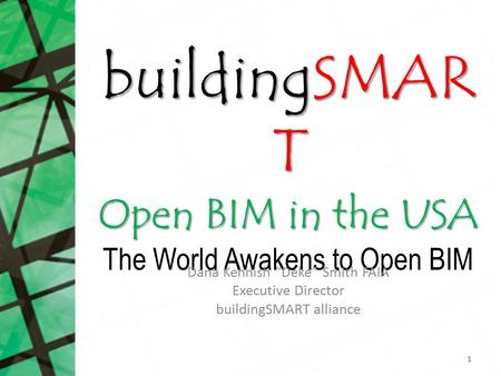 "BuildingSMAR T Open BIM in the USA buildingSMAR T Open BIM in the USA The World Awakens to Open BIM Dana Kennish ""Deke"" Smith FAIA Executive Director buildingSMART."