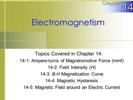 Electromagnetism Topics Covered in Chapter 14: 14-1: Ampere-turns of Magnetomotive Force (mmf) 14-2: Field Intensity (H) 14-3: B-H Magnetization Curve.