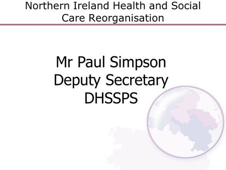 Northern Ireland Health and Social Care Reorganisation Mr Paul Simpson Deputy Secretary DHSSPS.