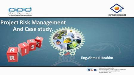 Project Risk Management And Case study. Eng.Ahmed Ibrahim.