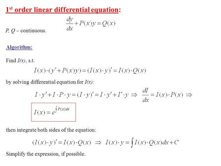 1 st order linear differential equation: P, Q – continuous. Algorithm: Find I(x), s.t. by solving differential equation for I(x): then integrate both sides.