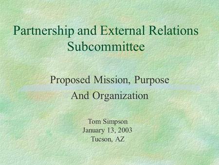 Partnership and External Relations Subcommittee Proposed Mission, Purpose And Organization Tom Simpson January 13, 2003 Tucson, AZ.