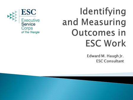 Edward M. Haugh Jr. ESC Consultant. III. Recommendations for Applying Outcomes Planning to ESC  I. Introduction to Outcomes Planning II. A Sample ESC.