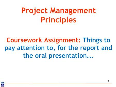 1 Project Management Principles Coursework Assignment: Things to pay attention to, for the report and the oral presentation...