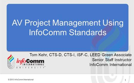 1 © 2013 InfoComm International AV Project Management Using InfoComm Standards Tom Kehr, CTS-D, CTS-I, ISF-C, LEED Green Associate Senior Staff Instructor.