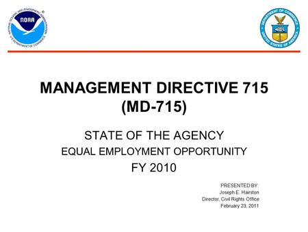 MANAGEMENT DIRECTIVE 715 (MD-715) STATE OF THE AGENCY EQUAL EMPLOYMENT OPPORTUNITY FY 2010 PRESENTED BY: Joseph E. Hairston Director, Civil Rights Office.