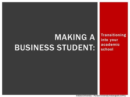 Transitioning into your academic school MAKING A BUSINESS STUDENT: Indiana University – Purdue University Indianapolis (IUPUI)