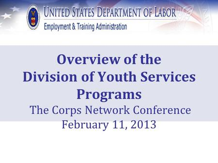 Overview of the Division of Youth Services Programs The Corps Network Conference February 11, 2013.