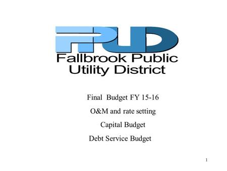 Final Budget FY 15-16 O&M and rate setting Capital Budget Debt Service Budget 1.