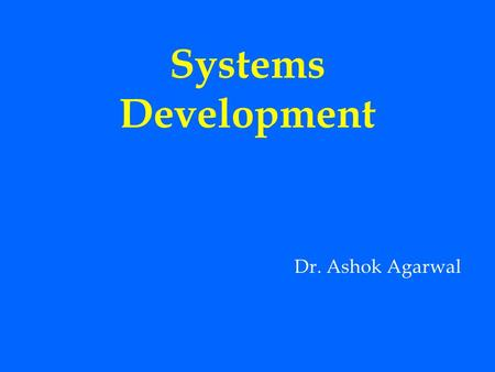 Systems Development Dr. Ashok Agarwal.