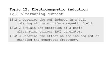 12.2.1 Describe the emf induced in a coil rotating within a uniform magnetic field. 12.2.2 Explain the operation of a basic alternating current (AC) generator.